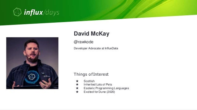 © 2020 InfluxData. All rights reserved. 2 David McKay Things ofInterest ★ Scottish ★ Inherited Lots of Pets ★ Esoteric Prog...