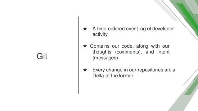Git ★ A time ordered event log of developer activity ★ Contains our code, along with our thoughts (comments), and intent (...