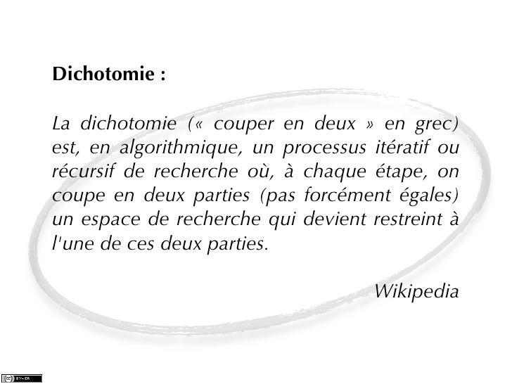 Dichotomie :La dichotomie (« couper en deux » en grec)est, en algorithmique, un processus itératif ourécursif de recherche...