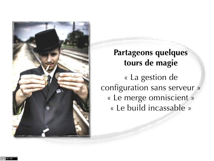 Partageons quelques      tours de magie      «La gestion deconfiguration sans serveur» «Le merge omniscient»  «Le buil...
