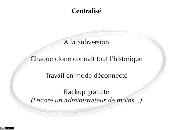 Centralisé           A la SubversionChaque clone connait tout l'historique     Travail en mode déconnecté           Backup...