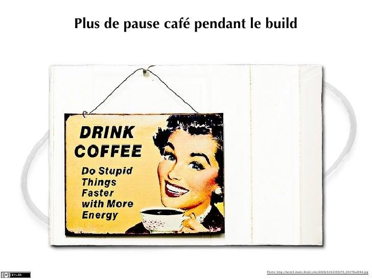 Plus de pause café pendant le build                              Photo: http://farm3.static.flickr.com/2698/4041033176_8007...