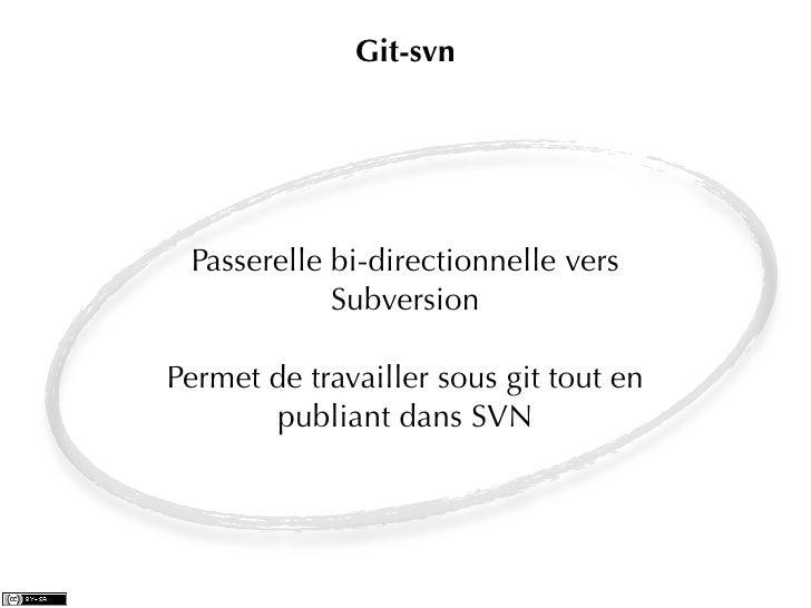 Git-svn Passerelle bi-directionnelle vers            SubversionPermet de travailler sous git tout en       publiant dans SVN