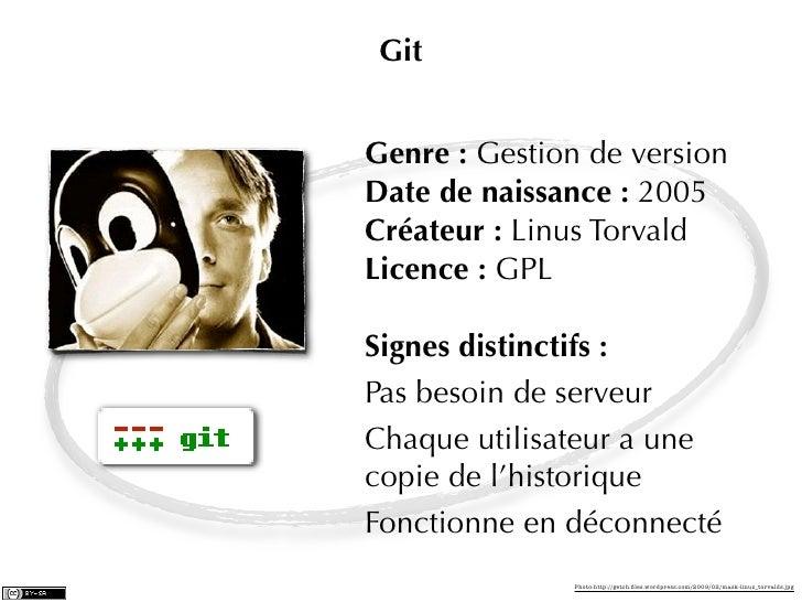 GitGenre : Gestion de versionDate de naissance : 2005Créateur : Linus TorvaldLicence : GPLSignes distinctifs :Pas besoin d...