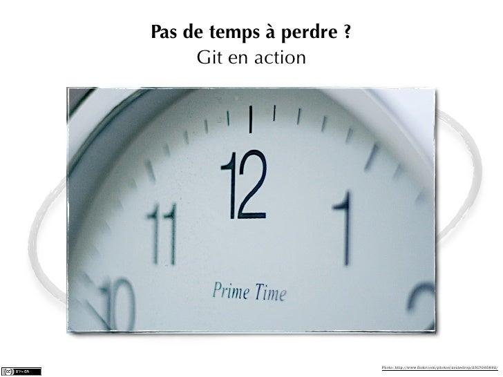 Pas de temps à perdre ?     Git en action                          Photo: http://www.flickr.com/photos/zoutedrop/2317065892/