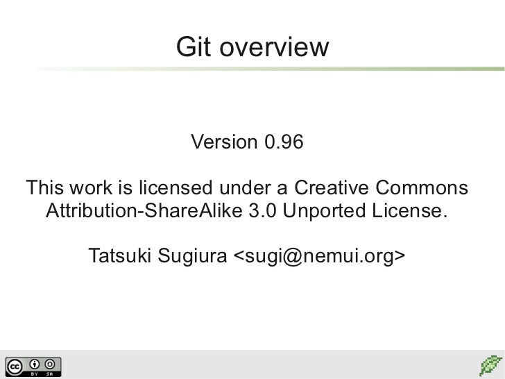 Git overview                 Version 0.96This work is licensed under a Creative Commons  Attribution-ShareAlike 3.0 Unport...