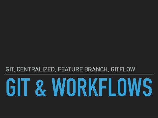 GIT & WORKFLOWS GIT, CENTRALIZED, FEATURE BRANCH, GITFLOW