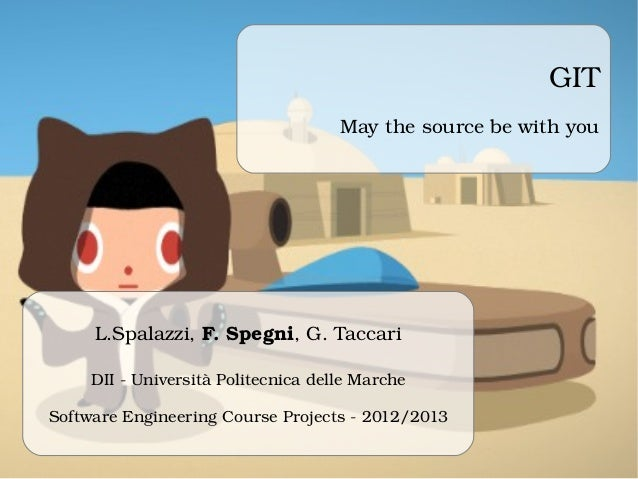GIT May the source be with you L.Spalazzi, F. Spegni, G. Taccari DII ­ Università Politecnica delle Marche Software Engine...