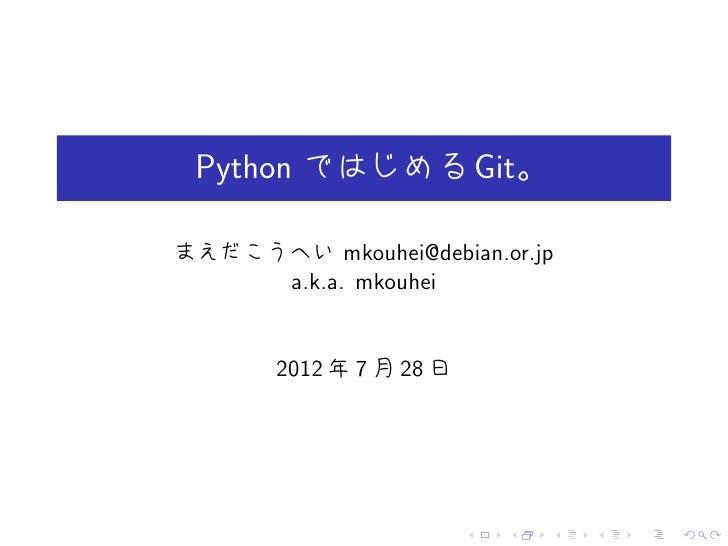 Python ではじめる Git。まえだこうへい mkouhei@debian.or.jp     a.k.a. mkouhei       2012 年 7 月 28 日                         .   .   .  ...