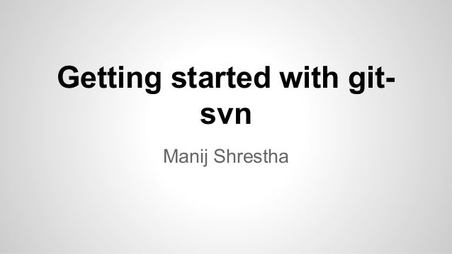 Getting started with gitsvn Manij Shrestha