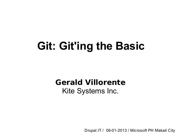 Git: Giting the BasicGerald VillorenteKite Systems Inc.Drupal.IT / 06-01-2013 / Microsoft PH Makati City