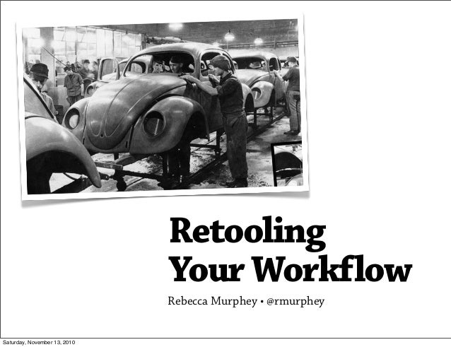 Retooling YourWorkflow Rebecca Murphey •@rmurphey Saturday, November 13, 2010