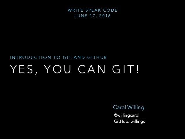 Y E S , Y O U C A N G I T ! I N T R O D U C T I O N T O G I T A N D G I T H U B Carol Willing @willingcarol GitHub: willin...
