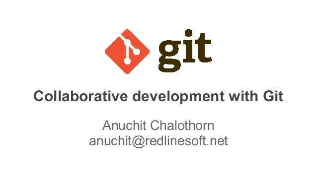 Collaborative development with Git Anuchit Chalothorn anuchit@redlinesoft.net