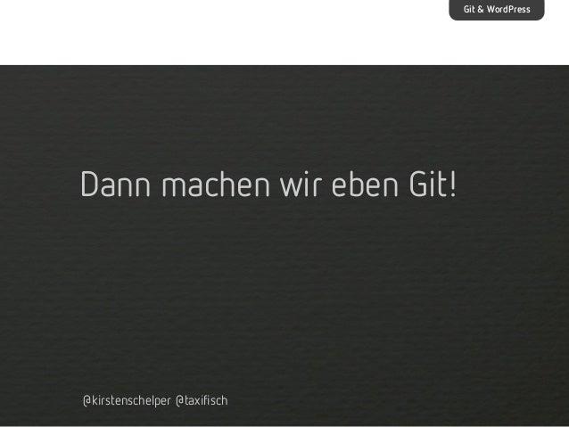 Git & WordPress  Dann machen wir eben Git!  @kirstenschelper @taxifisch