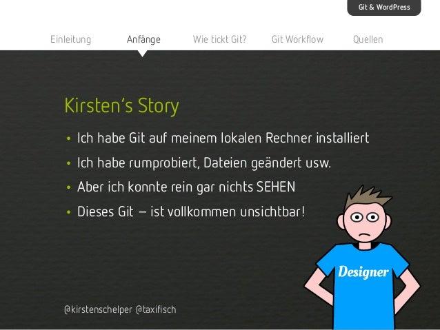 Git & WordPress  Einleitung  Anfänge  Wie tickt Git?  Git Workflow  Quellen  Kirsten's Story • Ich habe Git auf meinem lok...