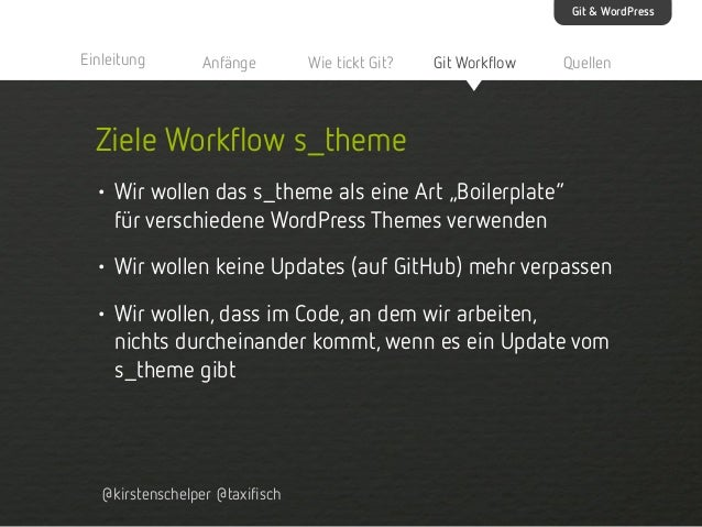 Git & WordPress  Einleitung  Anfänge  Wie tickt Git?  Git Workflow  Quellen  Ziele Workflow s_theme • Wir wollen das s_the...