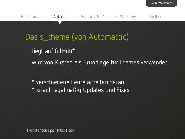 Git & WordPress  Einleitung  Anfänge  Wie tickt Git?  Git Workflow  Quellen  Das s_theme (von Automattic) … liegt auf GitH...