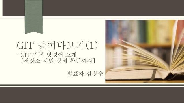 GIT 들여다보기(1) 발표자 김병수 -GIT 기본 명령어 소개 [저장소 파일 상태 확인까지]