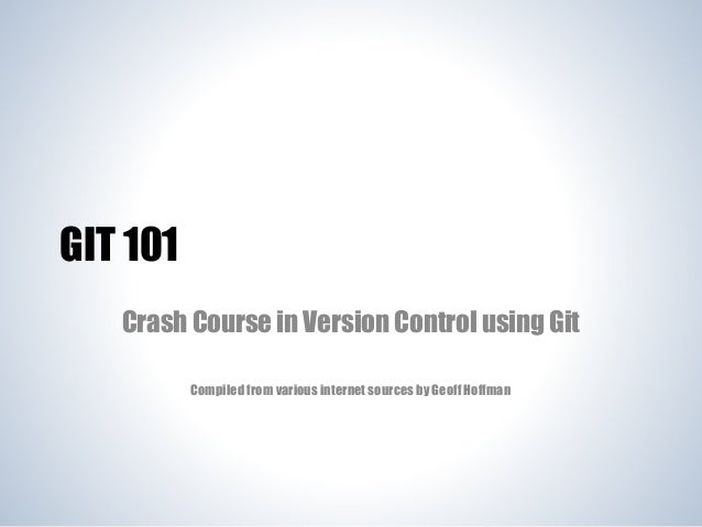 GIT 101 Crash Course in Version Control using Git Compiled from various internet sources by Geoff Hoffman
