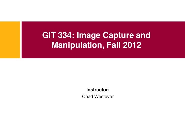 GIT 334: Image Capture and  Manipulation, Fall 2012          Instructor:         Chad Westover