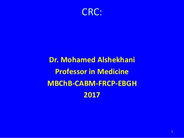 Dr. Mohamed Alshekhani Professor in Medicine MBChB-CABM-FRCP-EBGH 2017 1 CRC: