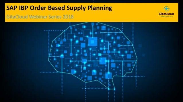 © 2018 GitaCloud, Inc. All Rights Reserved. SAP IBP Order Based Supply Planning GitaCloud Webinar Series 2018