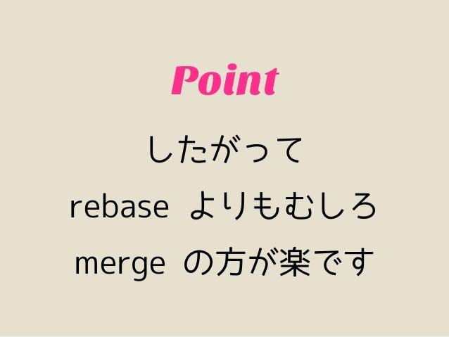 リベースの功罪          Bad・push されたブランチをリベースすると push できなくなる・「マージした」という事実は失われる・マージに比べるとコンフリクト解消が面倒