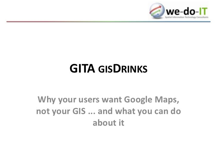 GITA gisDrinks<br />Why your users want Google Maps, not your GIS ... and what you can do about it<br />