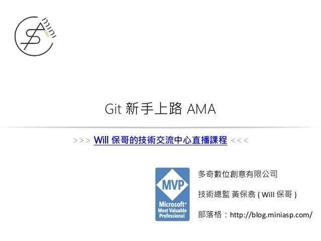Git 新手上路 AMA 多奇數位創意有限公司 技術總監 黃保翕 ( Will 保哥 ) 部落格:http://blog.miniasp.com/ >>> Will 保哥的技術交流中心直播課程 <<<