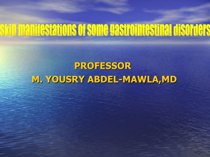 PROFESSOR  M. YOUSRY ABDEL-MAWLA,MD Skin manifestations of some gastrointestinal disorders