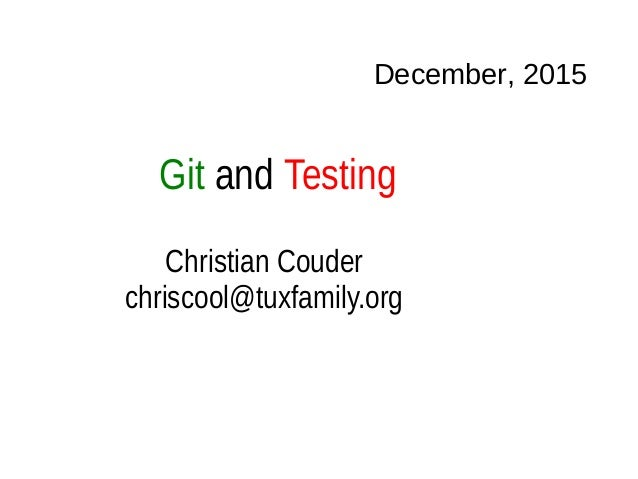 Git and Testing December, 2015 Christian Couder chriscool@tuxfamily.org
