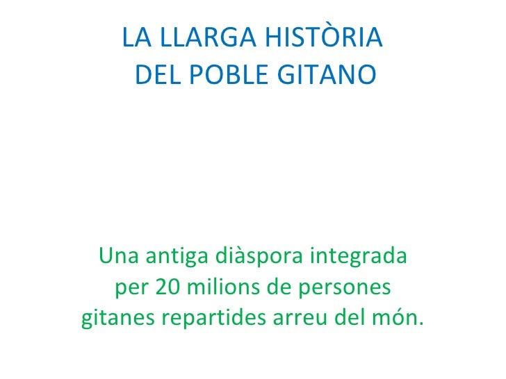 LA LLARGA HISTÒRIA  DEL POBLE GITANO Una antiga diàspora integrada per 20 milions de persones gitanes repartides arreu del...