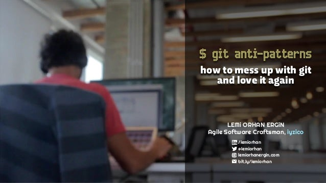 $ git anti-patterns how to mess up with git and love it again LEMi ORHAN ERGiN Agile Software Craftsman, iyzico /lemiorhan...