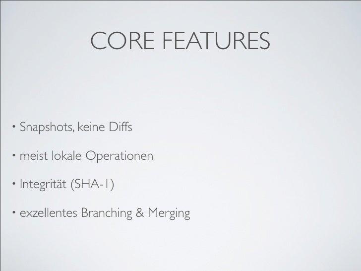 CORE FEATURES   • Snapshots, keine   Diffs  • meist   lokale Operationen  • Integrität   (SHA-1)  • exzellentes   Branchin...