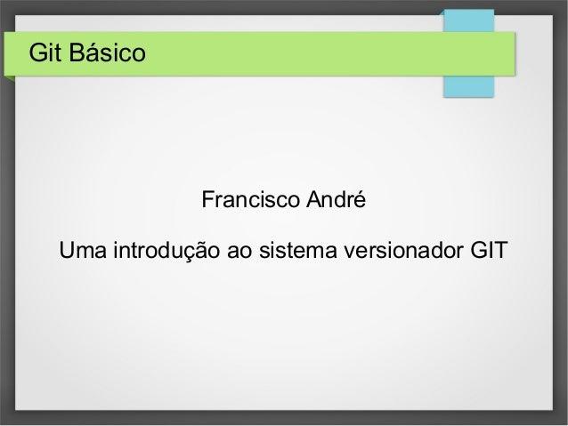 Git Básico Francisco André Uma introdução ao sistema versionador GIT