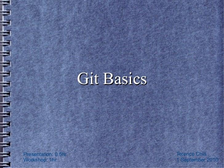 Git BasicsPresentation: 0.5hr                Terence ChiaWorkshop: 1hr                      1 September 2010
