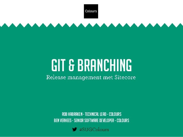 Git & Branching Rob Habraken - Technical lead - Colours Ben Verhees - Seniorsoftware developer - Colours