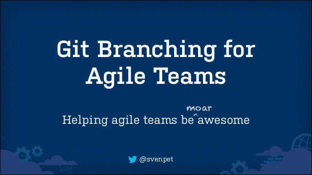 Git Branching for Agile Teams Helping agile teams  @svenpet  moar be^awesome