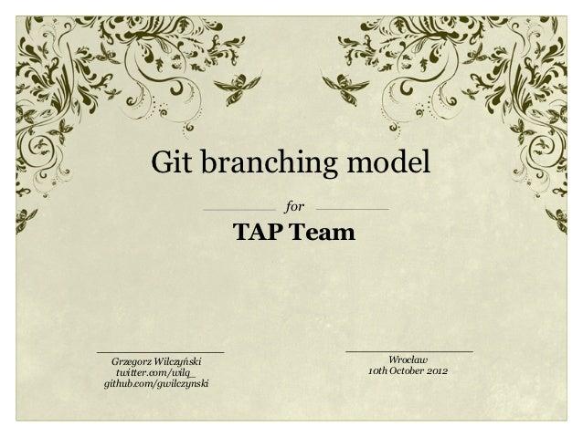 Git branching model                            for                         TAP Team  Grzegorz Wilczyński                  ...