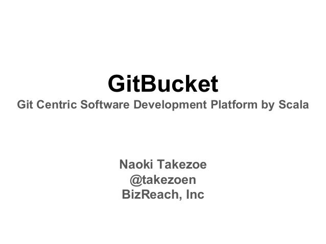 GitBucket Git Centric Software Development Platform by Scala Naoki Takezoe @takezoen BizReach, Inc