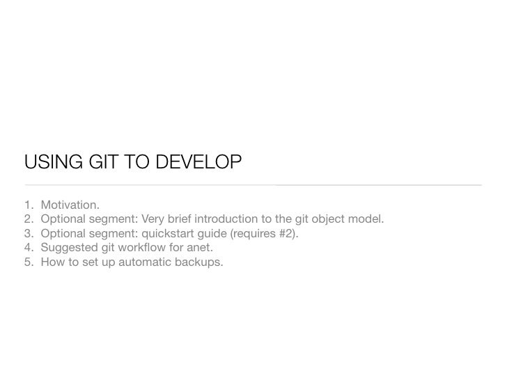 USING GIT TO DEVELOP  1.   Motivation. 2.   Optional segment: Very brief introduction to the git object model. 3.   Option...