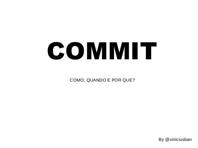 COMMIT  COMO, QUANDO E POR QUE?  By @viniciusban