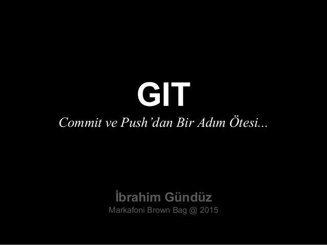 GIT Commit ve Push'dan Bir Adım Ötesi... İbrahim Gündüz Markafoni Brown Bag @ 2015