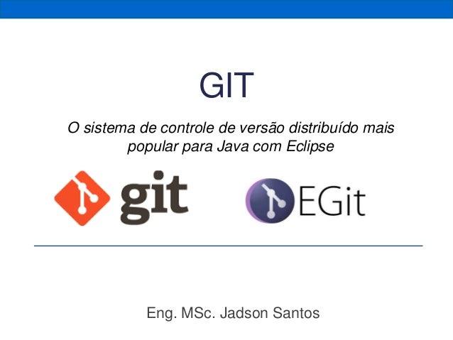 Eng. MSc. Jadson Santos GIT O sistema de controle de versão distribuído mais popular para Java com Eclipse