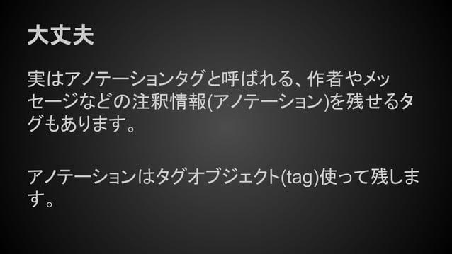 大丈夫 実はアノテーションタグと呼ばれる、作者やメッ セージなどの注釈情報(アノテーション)を残せるタ グもあります。 アノテーションはタグオブジェクト(tag)使って残しま す。