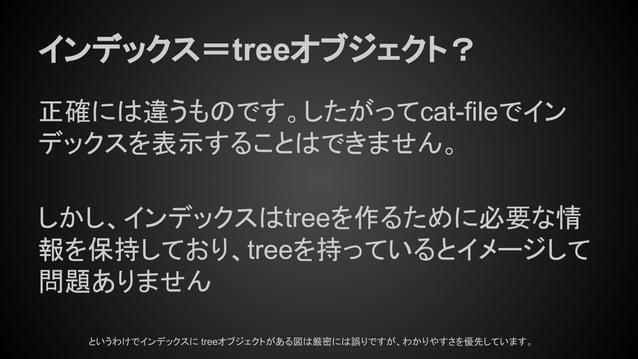 インデックス=treeオブジェクト? 正確には違うものです。したがってcat-fileでイン デックスを表示することはできません。 しかし、インデックスはtreeを作るために必要な情 報を保持しており、treeを持っているとイメージして 問題あ...