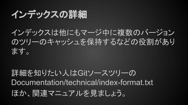 インデックスの詳細 インデックスは他にもマージ中に複数のバージョン のツリーのキャッシュを保持するなどの役割があり ます。 詳細を知りたい人はGitソースツリーの Documentation/technical/index-format.txt...