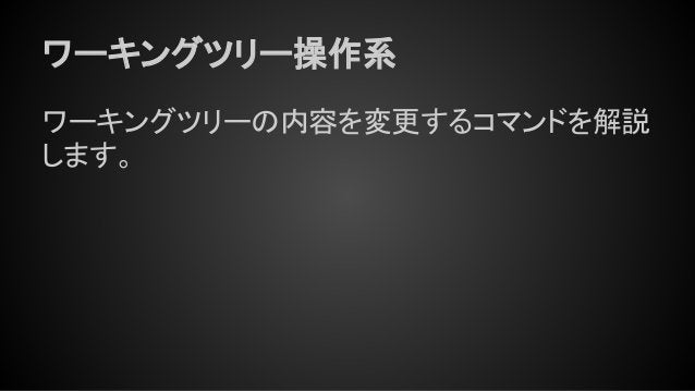 ワーキングツリー操作系 ワーキングツリーの内容を変更するコマンドを解説 します。