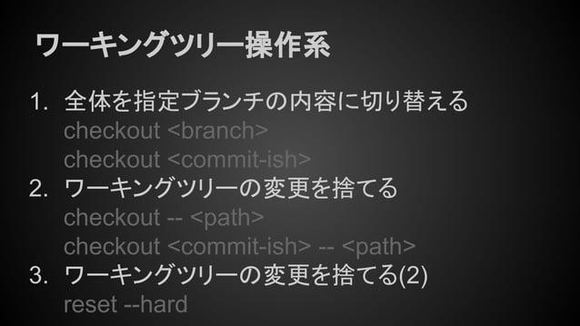ワーキングツリー操作系 1. 全体を指定ブランチの内容に切り替える checkout <branch> checkout <commit-ish> 2. ワーキングツリーの変更を捨てる checkout -- <path> checkout <...